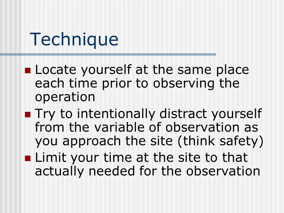 Technique Locate yourself at the same place each time prior to observing the operation.