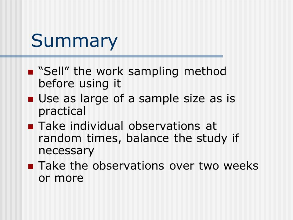 Summary Sell the work sampling method before using it