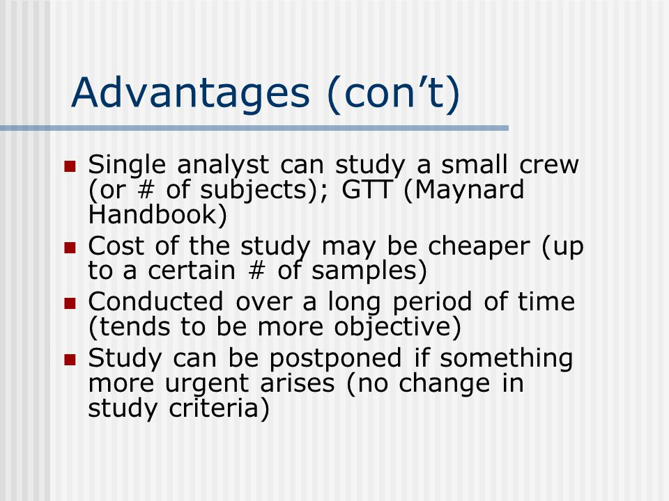 Advantages (con't) Single analyst can study a small crew (or # of subjects); GTT (Maynard Handbook)