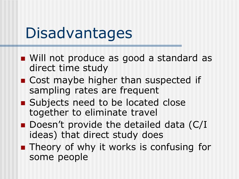 Disadvantages Will not produce as good a standard as direct time study