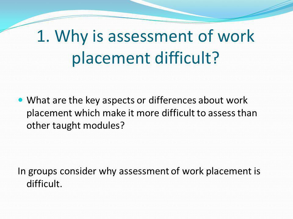 1. Why is assessment of work placement difficult