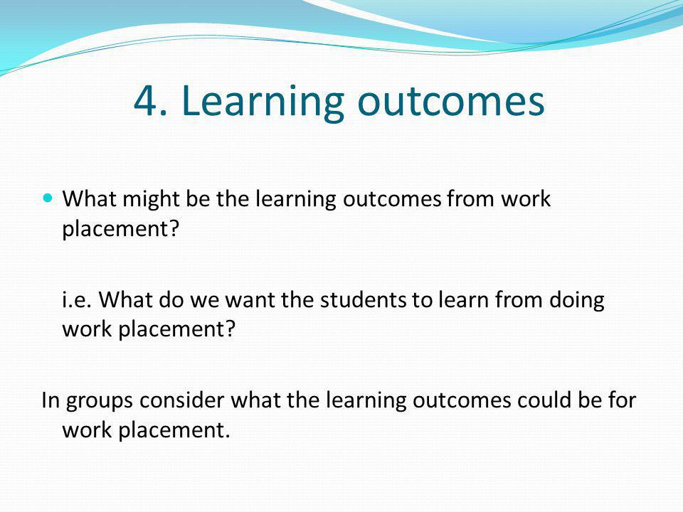 4. Learning outcomes What might be the learning outcomes from work placement i.e. What do we want the students to learn from doing work placement