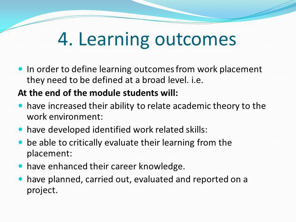 4. Learning outcomes In order to define learning outcomes from work placement they need to be defined at a broad level. i.e.