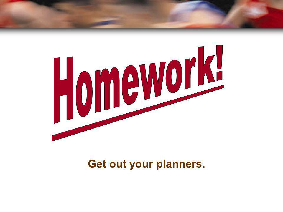 Homework! Get out your planners.