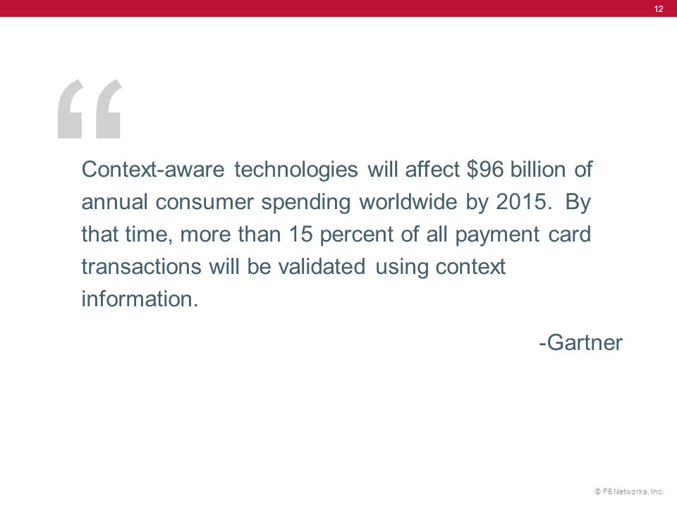 Context-aware technologies will affect $96 billion of annual consumer spending worldwide by 2015. By that time, more than 15 percent of all payment card transactions will be validated using context information.