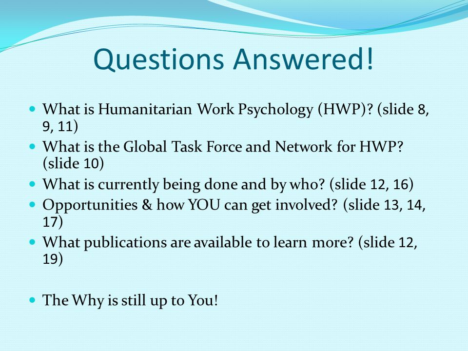 Questions Answered! What is Humanitarian Work Psychology (HWP) (slide 8, 9, 11) What is the Global Task Force and Network for HWP (slide 10)