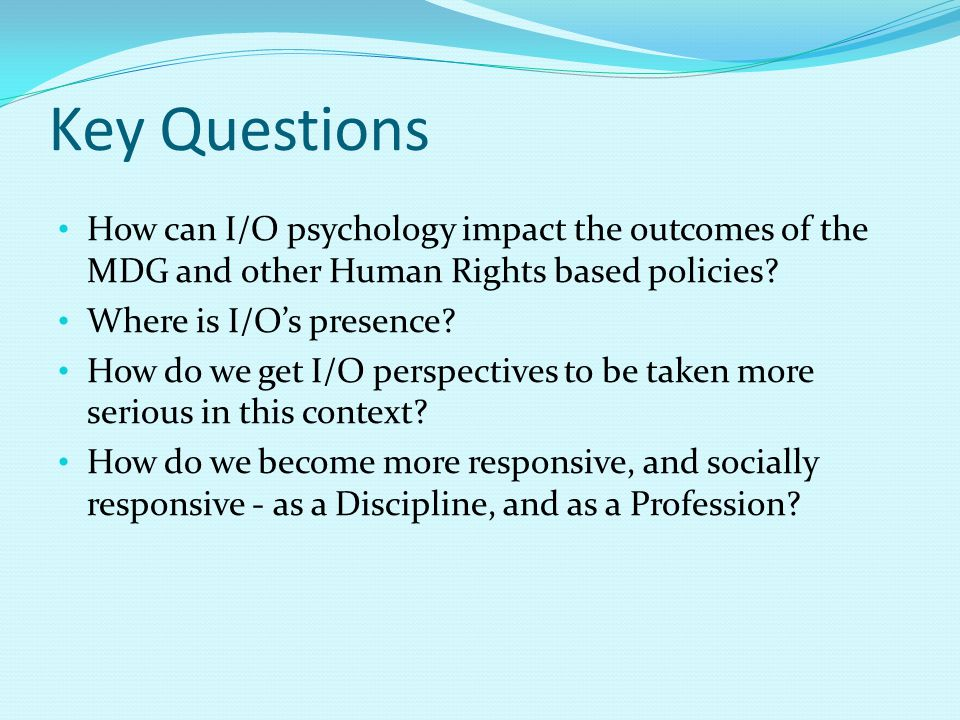Key Questions How can I/O psychology impact the outcomes of the MDG and other Human Rights based policies