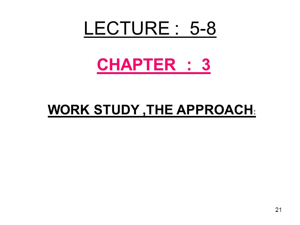 LECTURE : 5-8 CHAPTER : 3 WORK STUDY ,THE APPROACH: