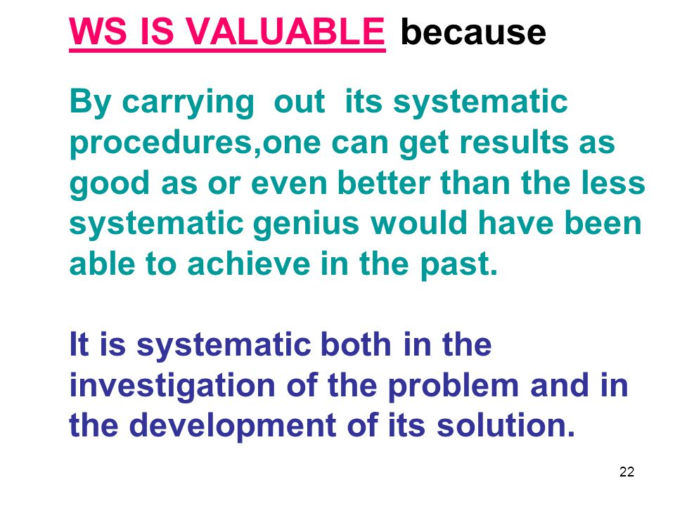 WS IS VALUABLE because By carrying out its systematic procedures,one can get results as good as or even better than the less systematic genius would have been able to achieve in the past.