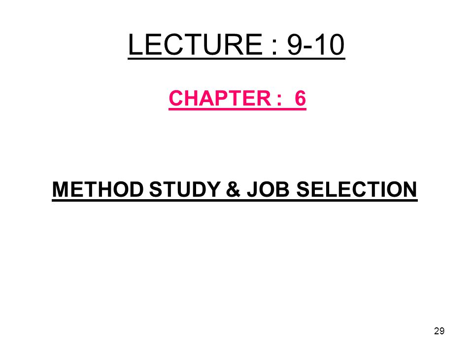 LECTURE : 9-10 CHAPTER : 6 METHOD STUDY & JOB SELECTION