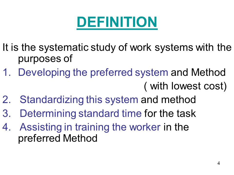 DEFINITION It is the systematic study of work systems with the purposes of. Developing the preferred system and Method.