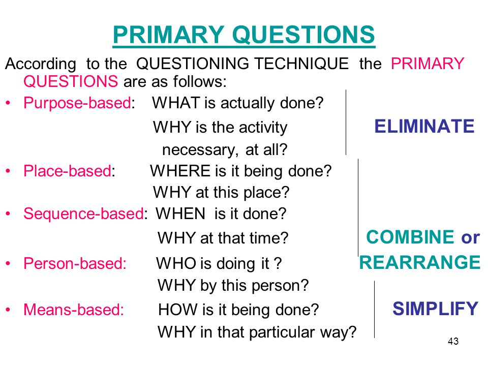 PRIMARY QUESTIONS According to the QUESTIONING TECHNIQUE the PRIMARY QUESTIONS are as follows: Purpose-based: WHAT is actually done