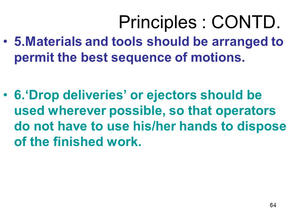 Principles : CONTD. 5.Materials and tools should be arranged to permit the best sequence of motions.