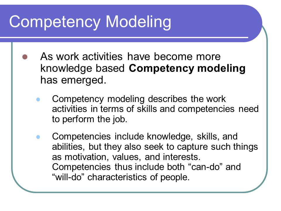 Competency Modeling As work activities have become more knowledge based Competency modeling has emerged.