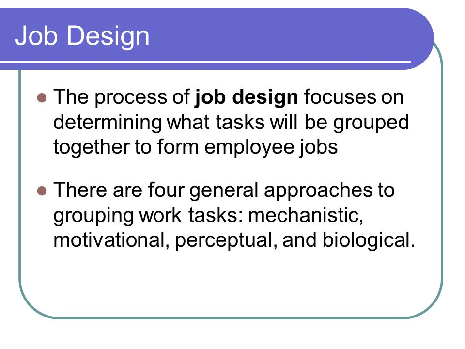 Job Design The process of job design focuses on determining what tasks will be grouped together to form employee jobs.