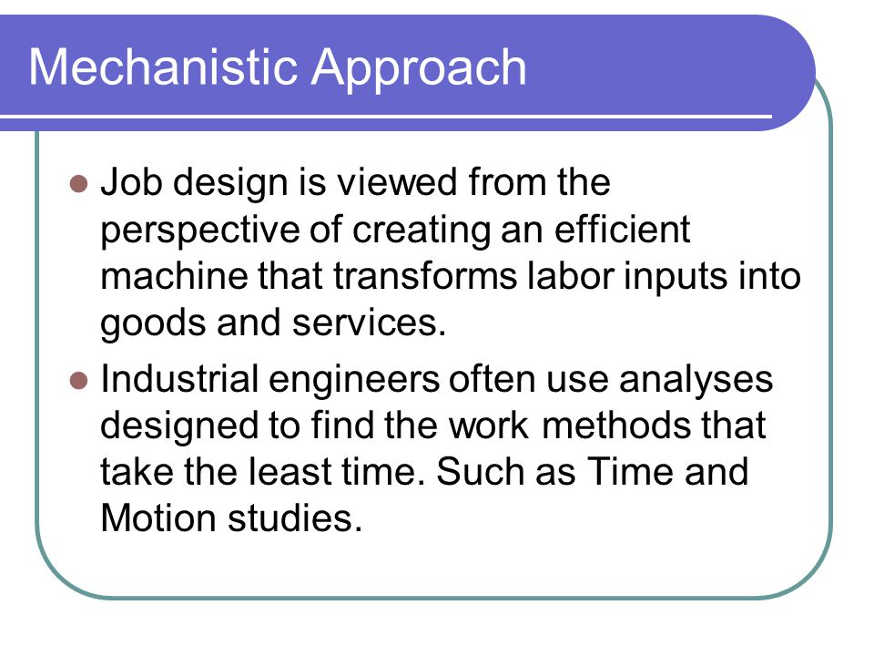 Mechanistic Approach Job design is viewed from the perspective of creating an efficient machine that transforms labor inputs into goods and services.
