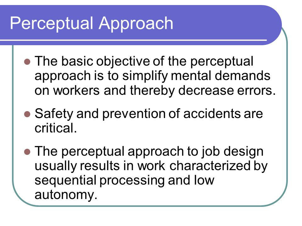 Perceptual Approach The basic objective of the perceptual approach is to simplify mental demands on workers and thereby decrease errors.
