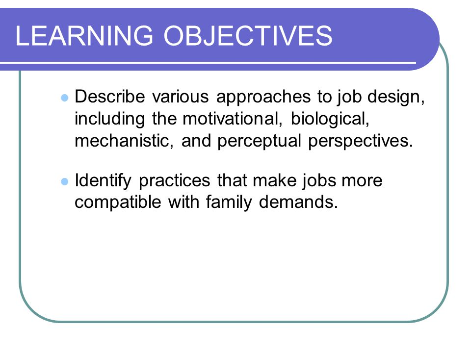 LEARNING OBJECTIVES Describe various approaches to job design, including the motivational, biological, mechanistic, and perceptual perspectives.