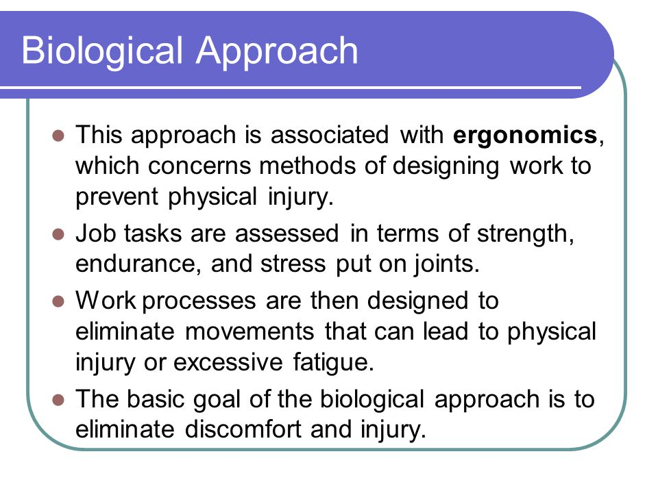 Biological Approach This approach is associated with ergonomics, which concerns methods of designing work to prevent physical injury.