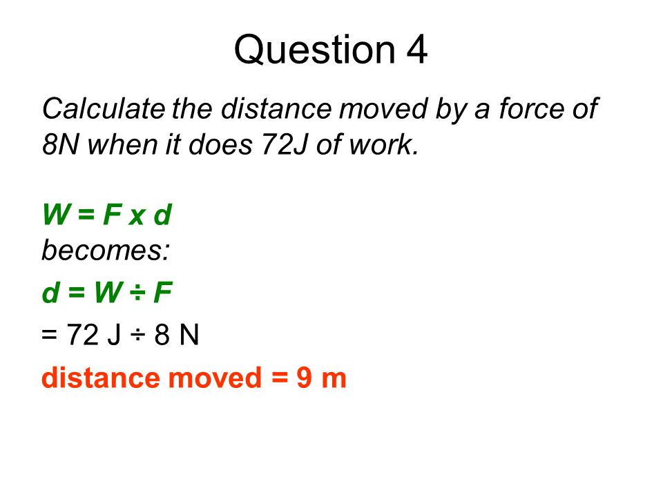 Question 4 Calculate the distance moved by a force of 8N when it does 72J of work. W = F x d. becomes: