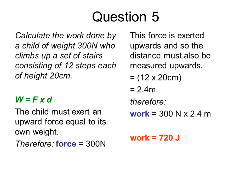 Question 5 Calculate the work done by a child of weight 300N who climbs up a set of stairs consisting of 12 steps each of height 20cm.