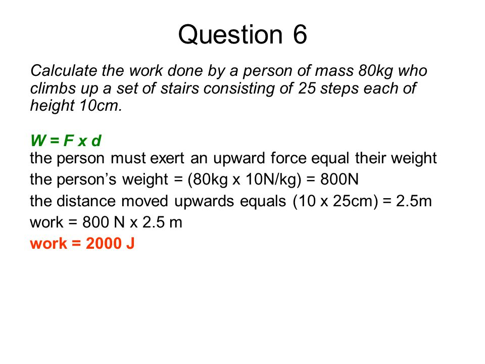 Question 6 Calculate the work done by a person of mass 80kg who climbs up a set of stairs consisting of 25 steps each of height 10cm.