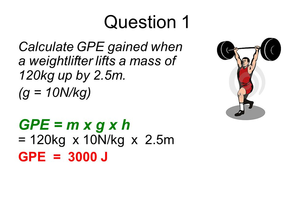 Question 1 Calculate GPE gained when a weightlifter lifts a mass of 120kg up by 2.5m. (g = 10N/kg)