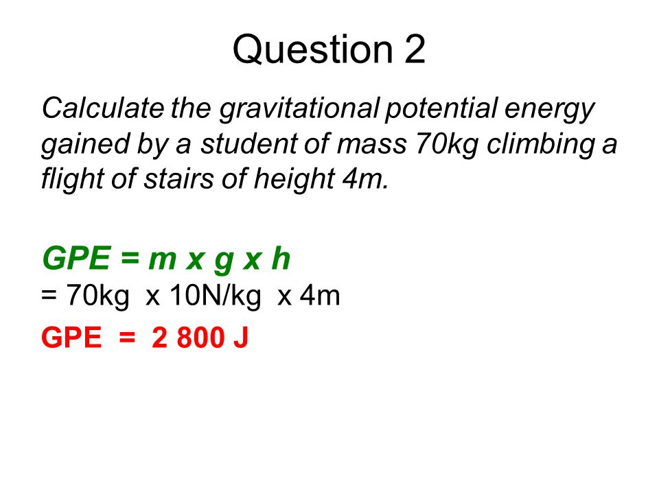 Question 2 Calculate the gravitational potential energy gained by a student of mass 70kg climbing a flight of stairs of height 4m.