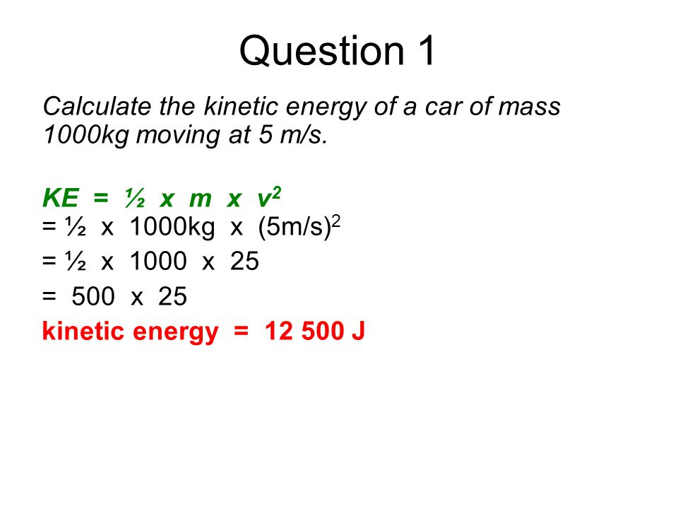 Question 1 Calculate the kinetic energy of a car of mass 1000kg moving at 5 m/s. KE = ½ x m x v2.