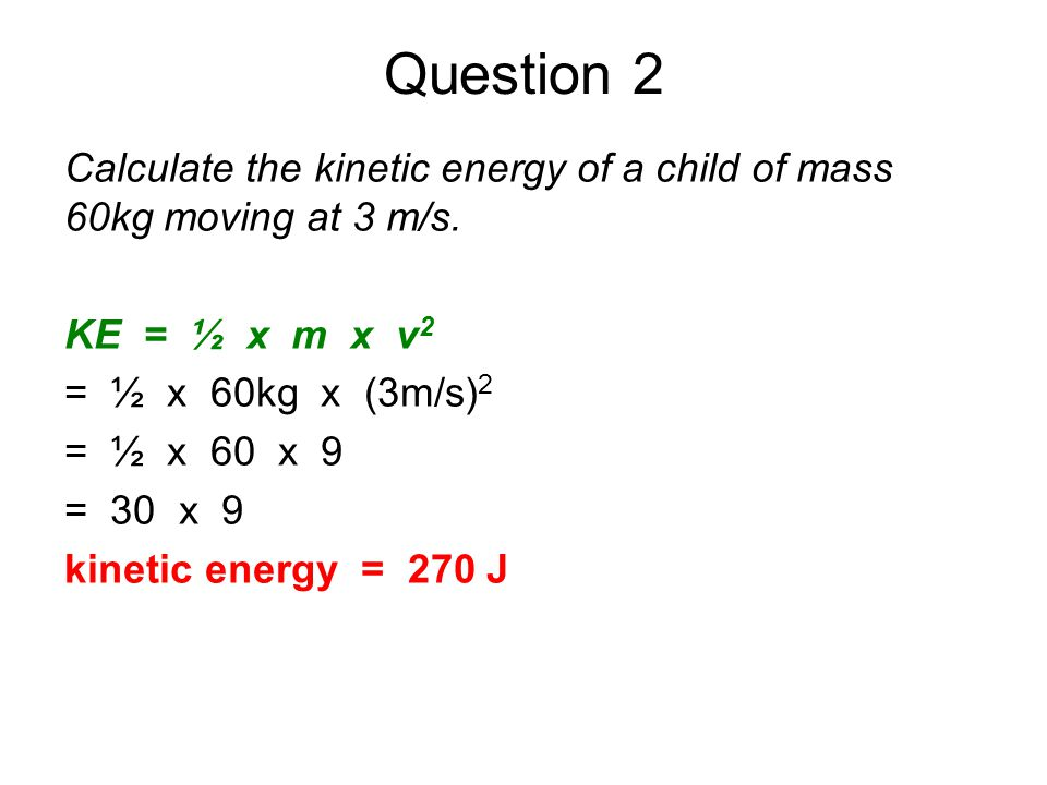 Question 2 Calculate the kinetic energy of a child of mass 60kg moving at 3 m/s. KE = ½ x m x v2.