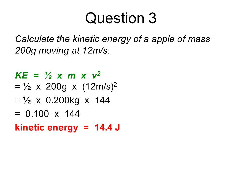 Question 3 Calculate the kinetic energy of a apple of mass 200g moving at 12m/s. KE = ½ x m x v2.