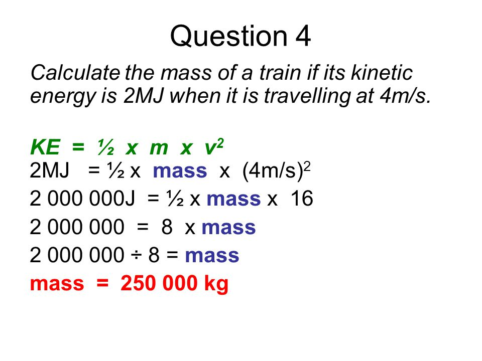Question 4 Calculate the mass of a train if its kinetic energy is 2MJ when it is travelling at 4m/s.