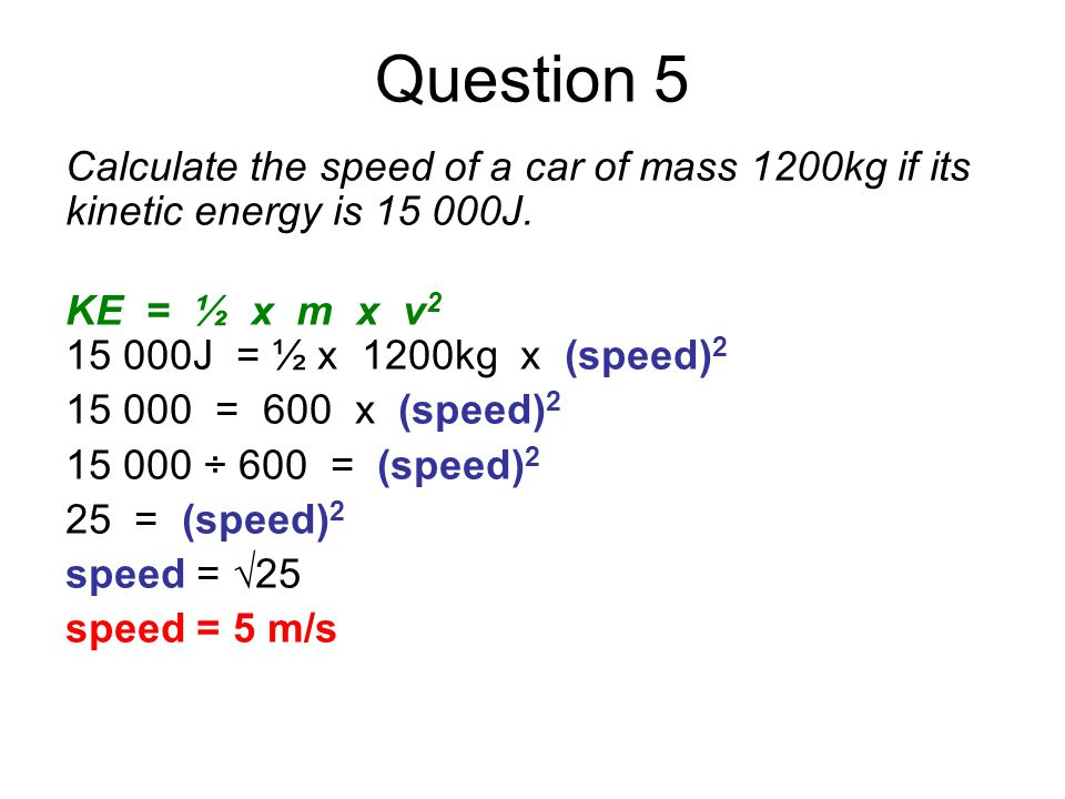Question 5 Calculate the speed of a car of mass 1200kg if its kinetic energy is 15 000J. KE = ½ x m x v2.