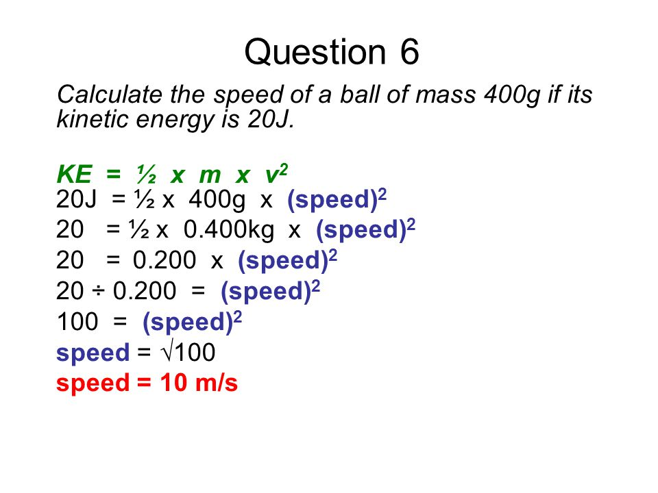 Question 6 Calculate the speed of a ball of mass 400g if its kinetic energy is 20J. KE = ½ x m x v2.