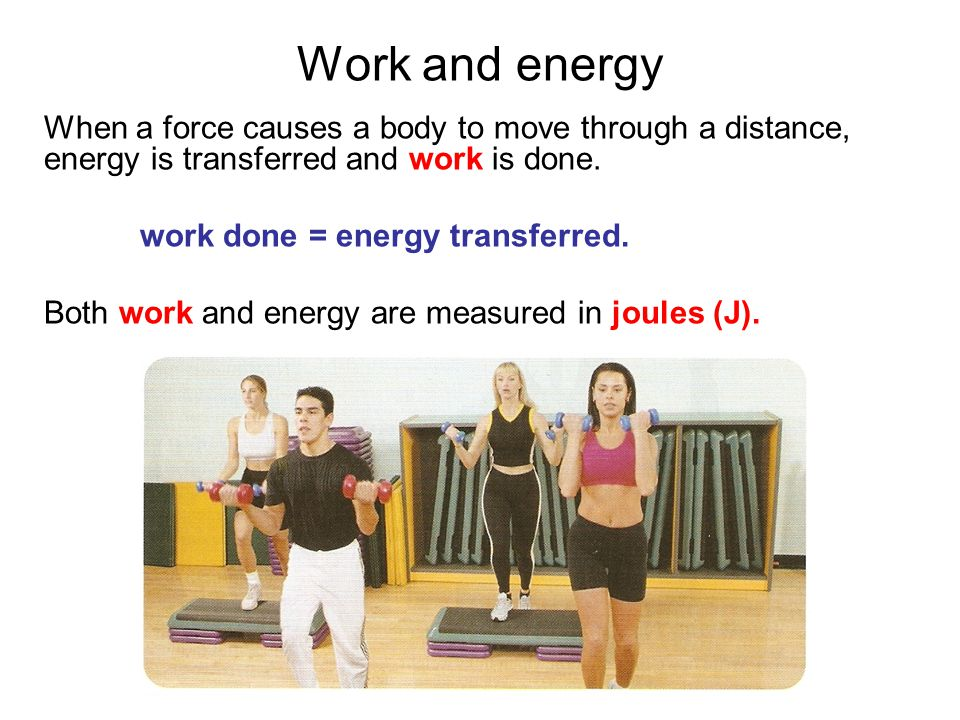 Work and energy When a force causes a body to move through a distance, energy is transferred and work is done.