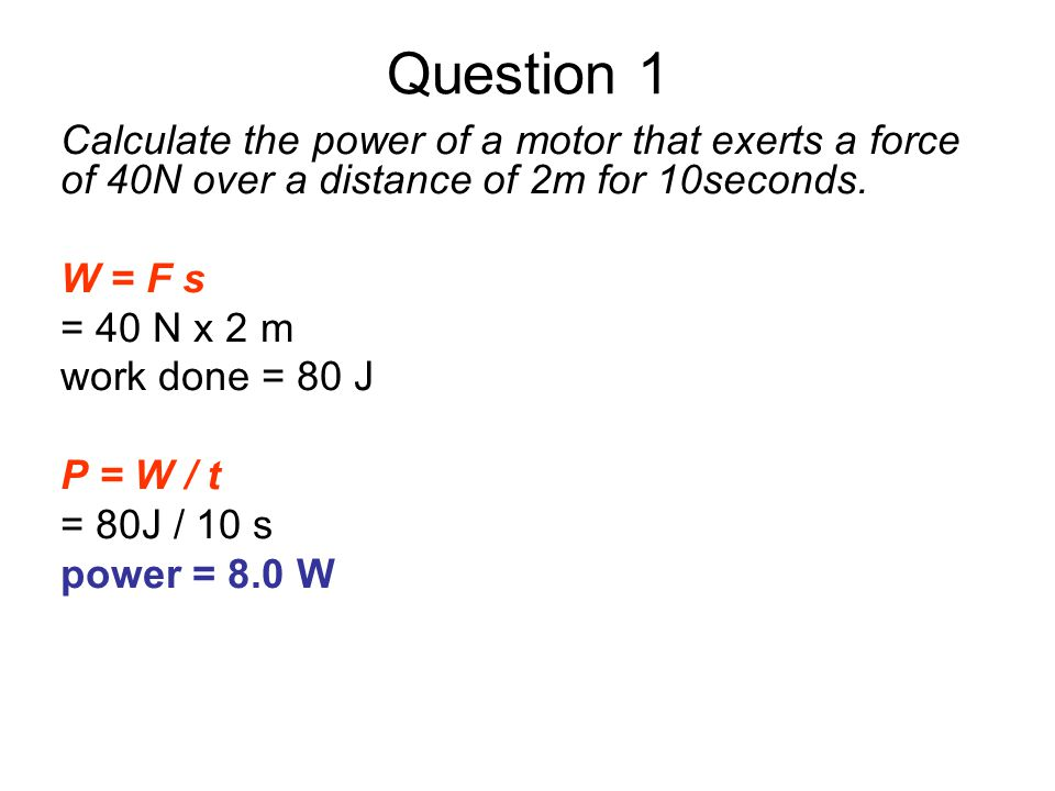 Question 1 Calculate the power of a motor that exerts a force of 40N over a distance of 2m for 10seconds.