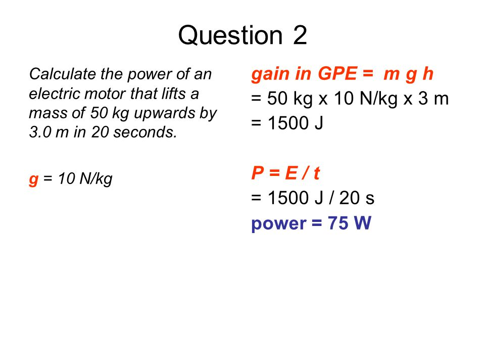 Question 2 gain in GPE = m g h = 50 kg x 10 N/kg x 3 m = 1500 J