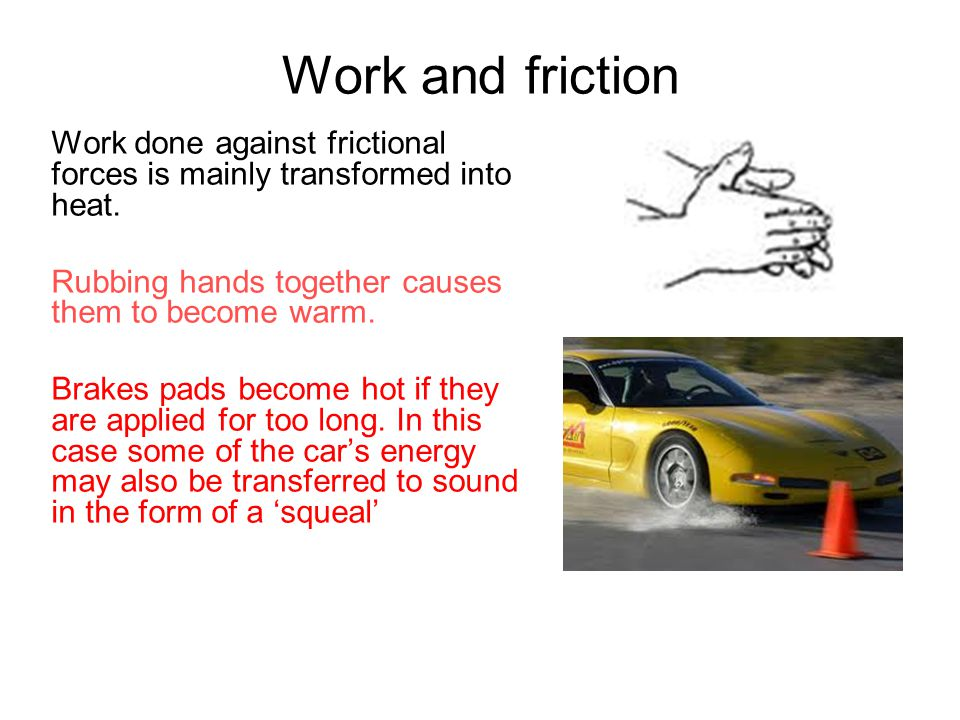 Work and friction Work done against frictional forces is mainly transformed into heat. Rubbing hands together causes them to become warm.