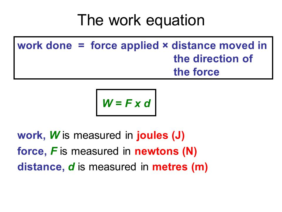 The work equation work done = force applied × distance moved in the direction of the force.