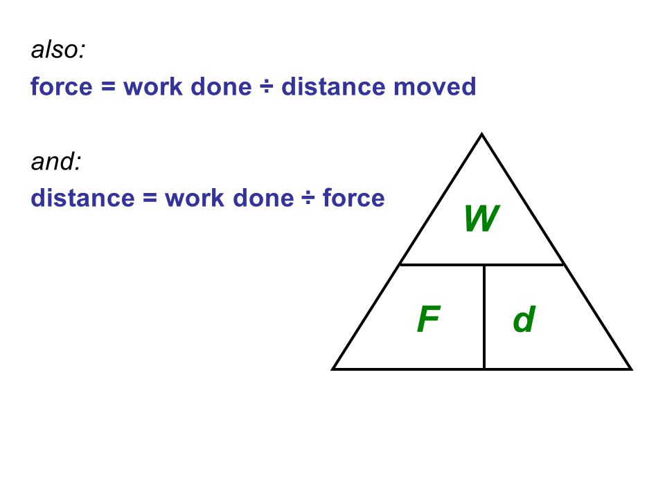 W F d also: force = work done ÷ distance moved and: