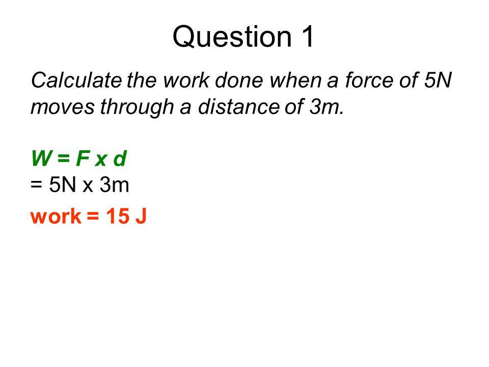Question 1 Calculate the work done when a force of 5N moves through a distance of 3m. W = F x d. = 5N x 3m.