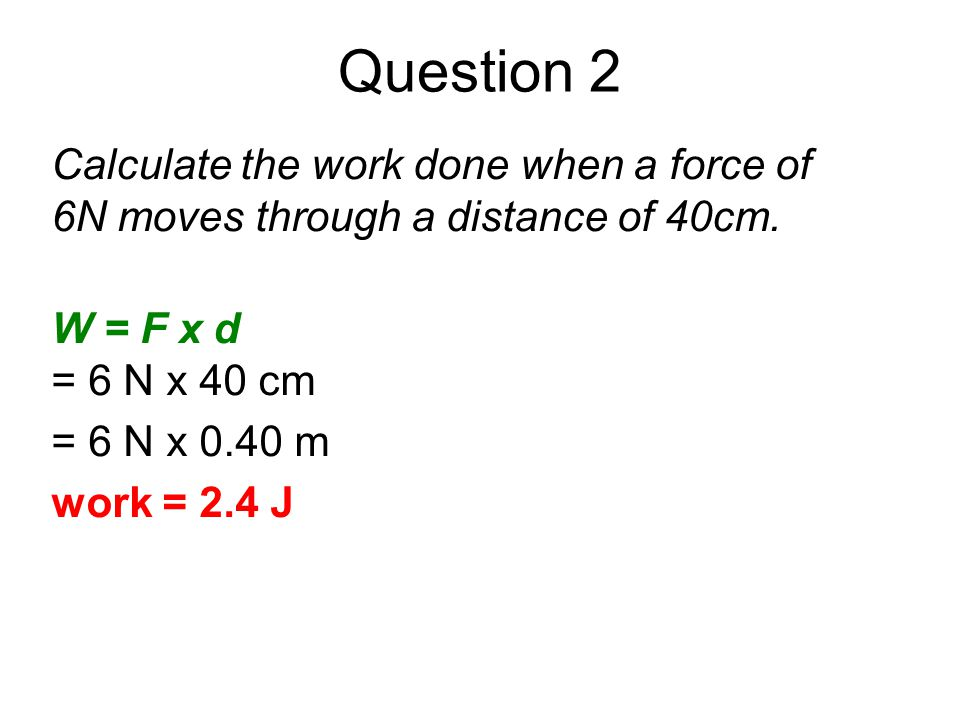 Question 2 Calculate the work done when a force of 6N moves through a distance of 40cm. W = F x d.