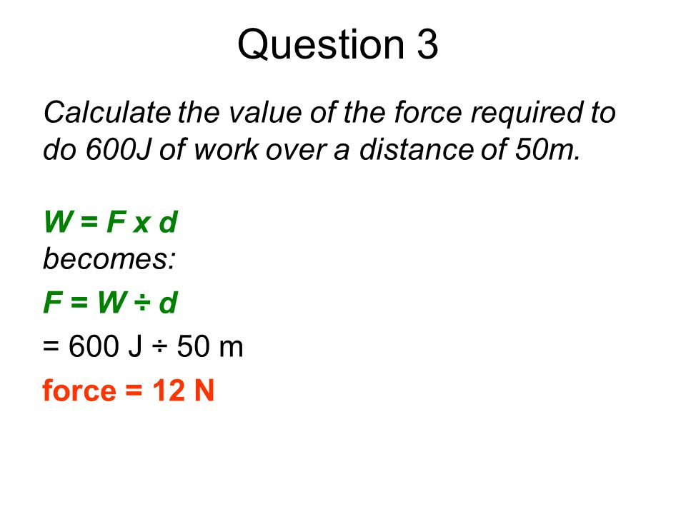 Question 3 Calculate the value of the force required to do 600J of work over a distance of 50m. W = F x d.