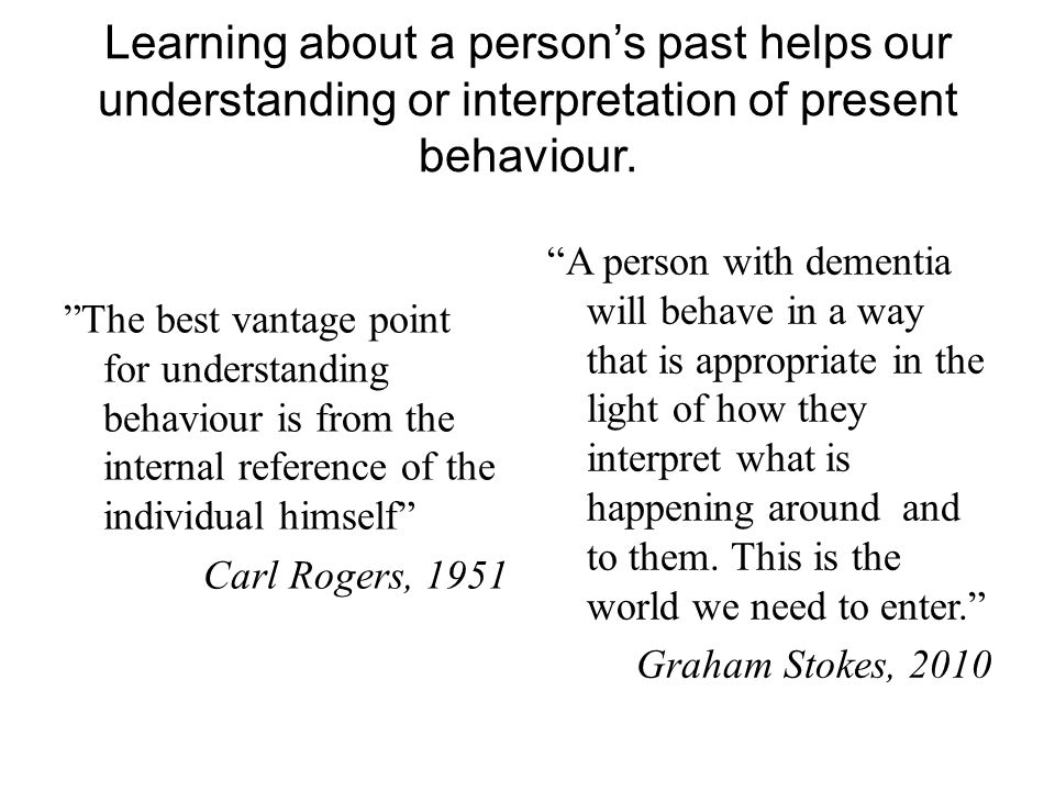 Learning about a person's past helps our understanding or interpretation of present behaviour.