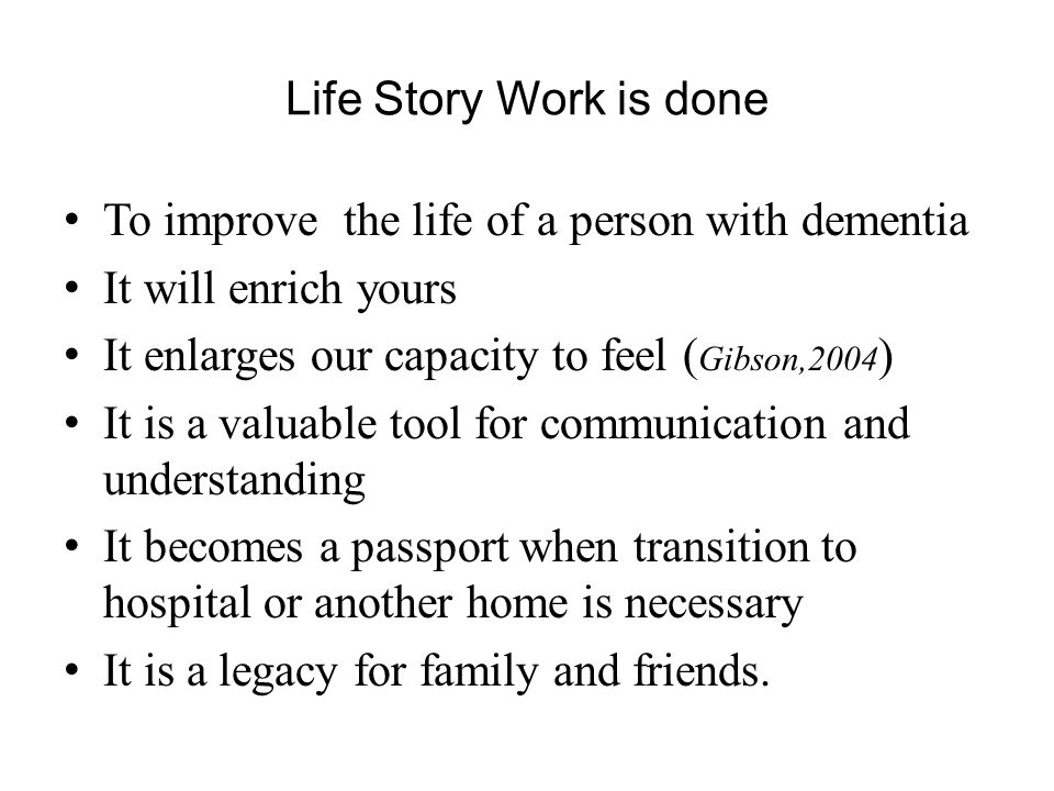 Life Story Work is done To improve the life of a person with dementia. It will enrich yours. It enlarges our capacity to feel (Gibson,2004)
