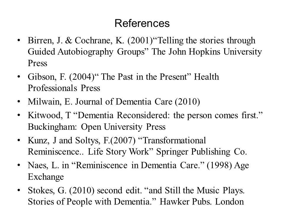 References Birren, J. & Cochrane, K. (2001) Telling the stories through Guided Autobiography Groups The John Hopkins University Press.