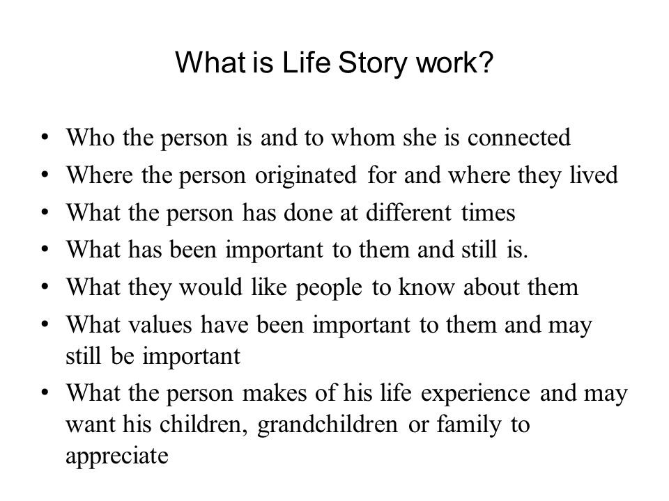 What is Life Story work Who the person is and to whom she is connected. Where the person originated for and where they lived.
