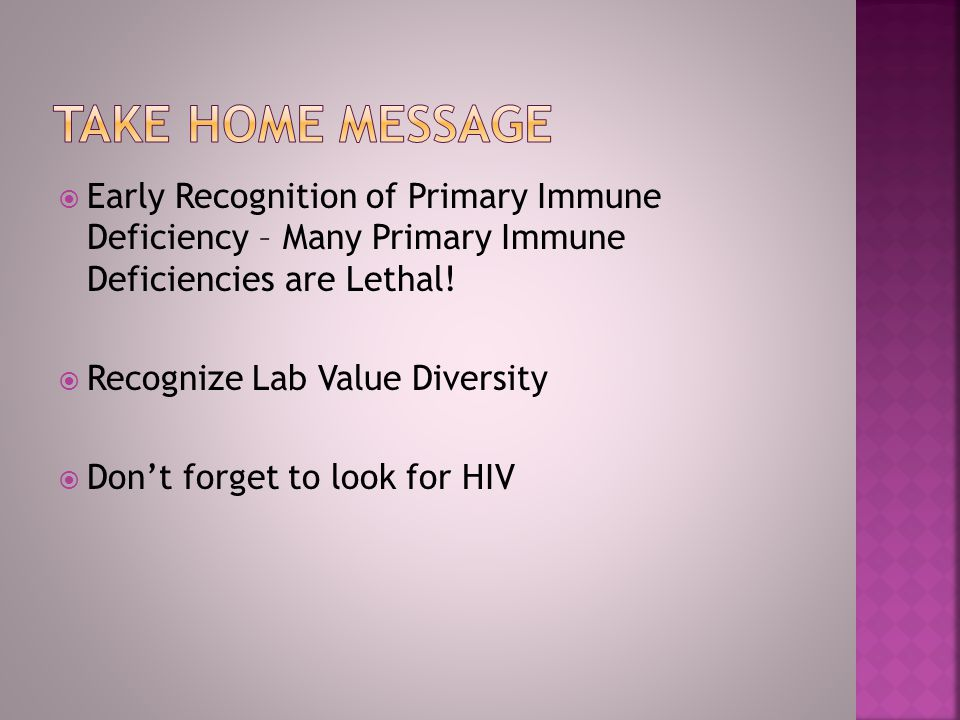 Take Home message Early Recognition of Primary Immune Deficiency – Many Primary Immune Deficiencies are Lethal!
