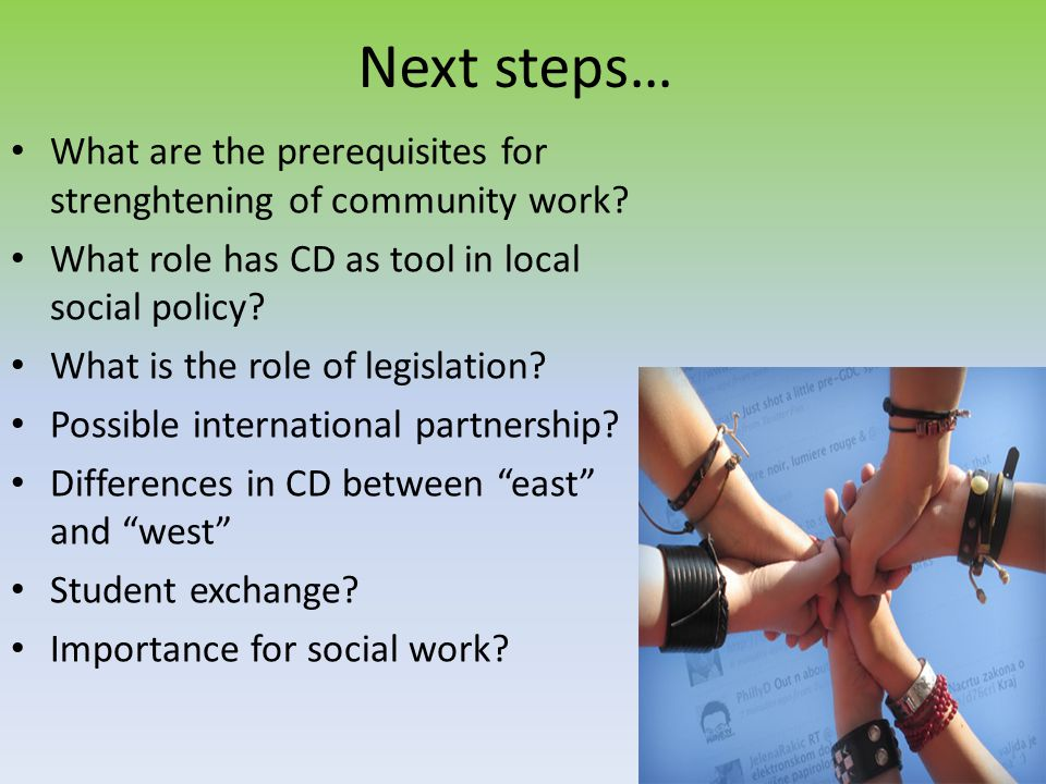 Next steps… What are the prerequisites for strenghtening of community work What role has CD as tool in local social policy