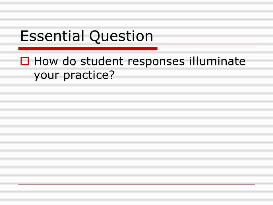 Essential Question How do student responses illuminate your practice